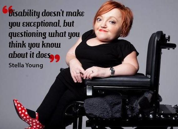 """""""Disability doesn't make you exceptional, but questioning what you think you know about it does."""" -Stella Young"""